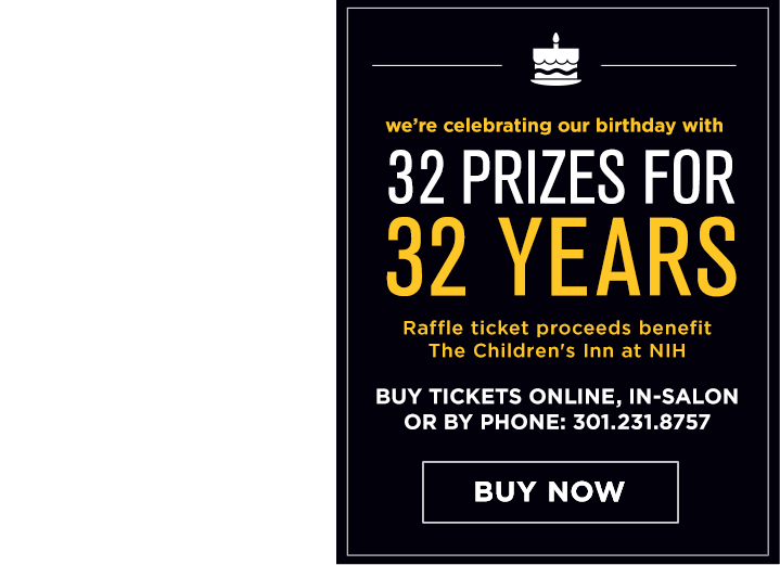 We are celebrating our birthday with 32 prizes for 32 years. Raffle ticket proceeds benefit The Childrens Inn a NIH. Buy tickets online, in-salon, or by phone