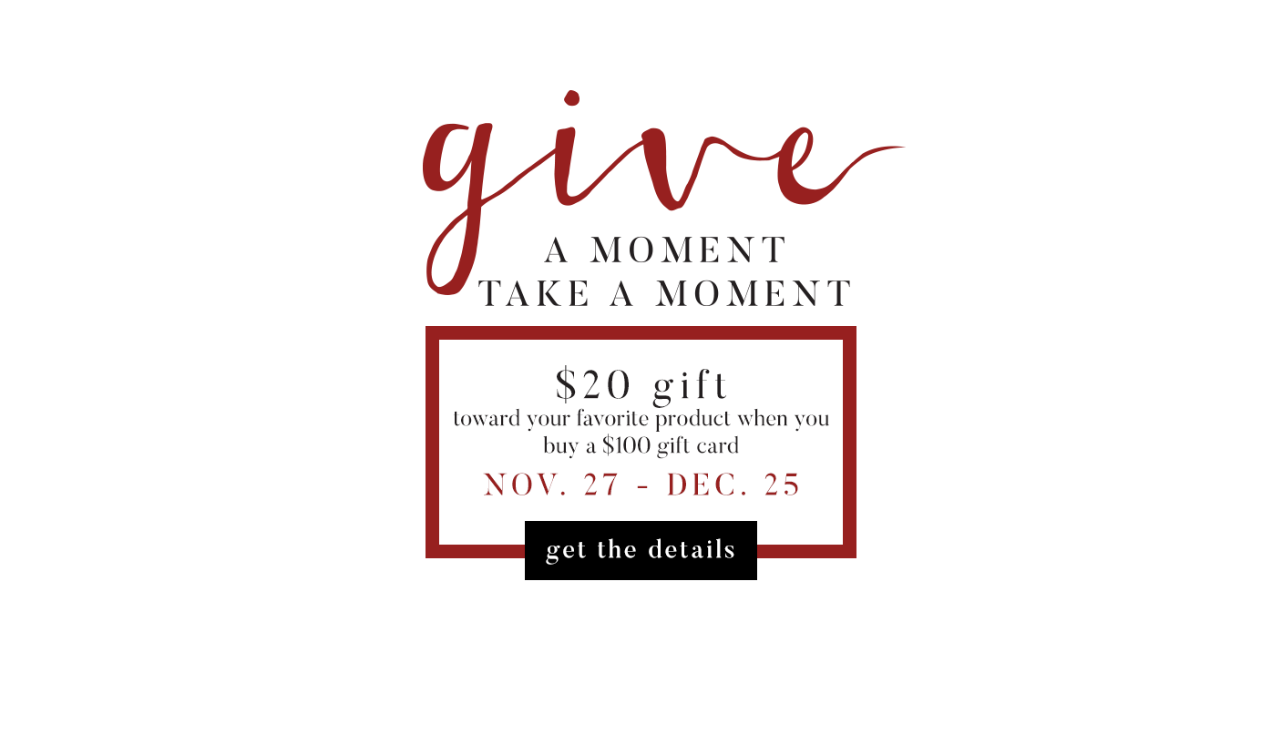 $20 gift toward your favorite product when you buy a $100 gift card: Nov. 27 - Dec. 25